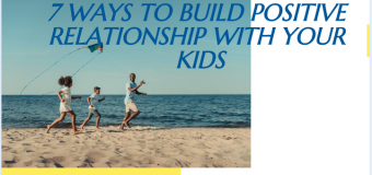 7 Ways To Build Positive Relationship With Your Kids